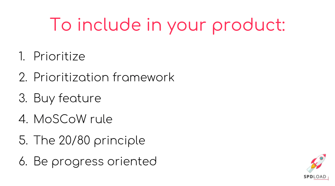 What to include to product.: 1. Prioritize Prioritization framework Buy feature MoSCoW rule The 20/80 principle Be progress oriented