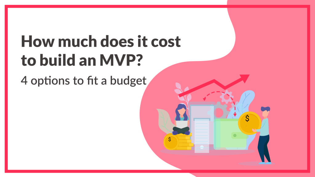How much does it cost to build an MVP? 4 options to fit your budget